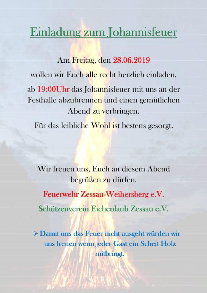 Einladung zum Johannisfeuer; Am Freitag, den 28. Juni 2019 wollen wir Euch alle recht herzlich einladen, am 19 Uhr das Johannisfeuer mit uns an der FEsthalle abzubrennen und einen gemütlichen Abend zu verbringen. Für das leibliche Wohl ist bestens gesorgt. Wir freuen uns, Euch an diesem Abend begrüßen zu dürfen. FFW Zessau-Weihersberg e.V. und Schützenverein Eichenlaub Zessau e.V.; Damit uns das Feuer nicht ausgeht würden wir uns freuen, wenn jeder Gast ein Scheit Holz mitbringen.